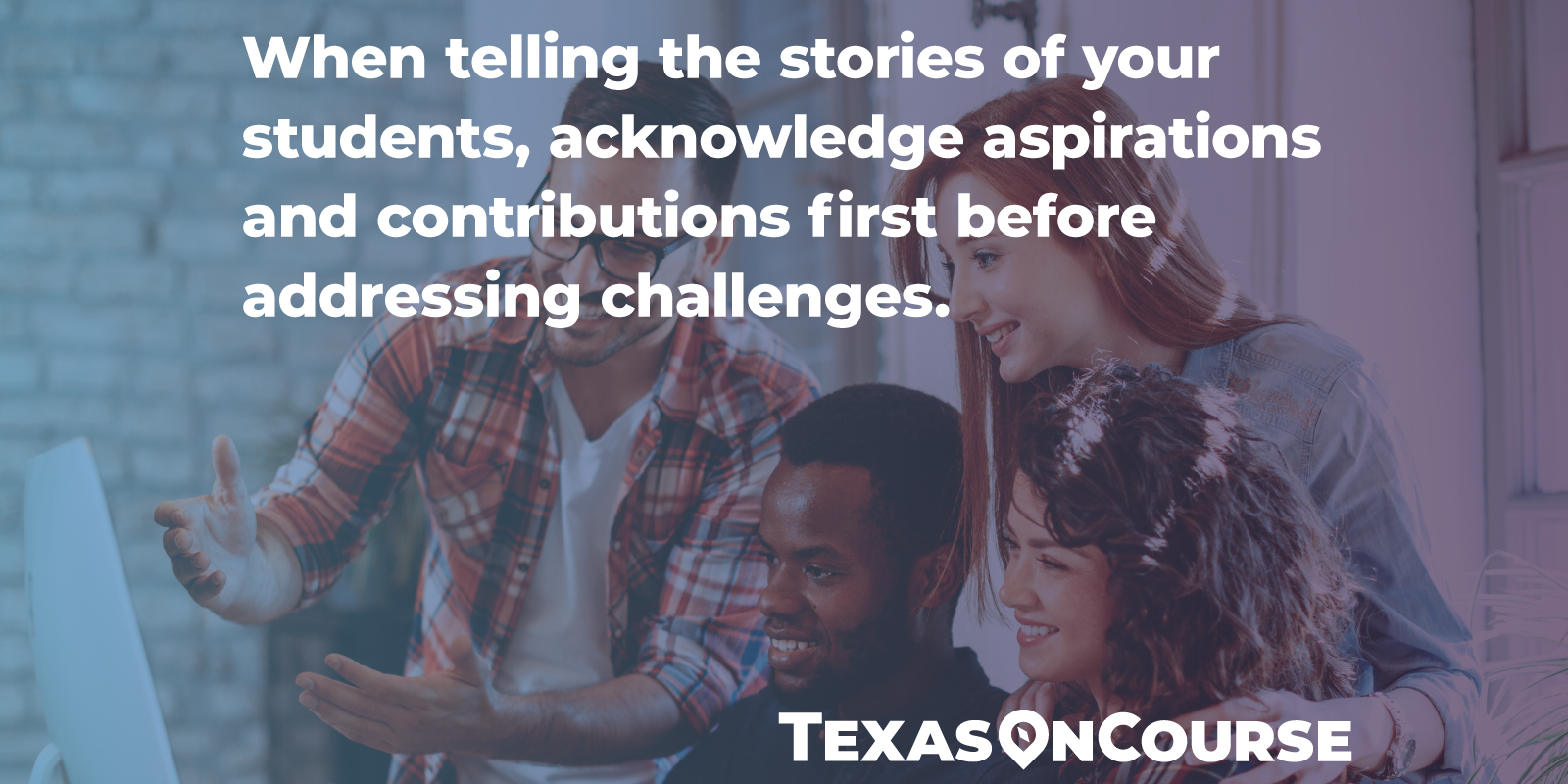 When telling the stories of your students, acknowledge aspirations and contributions first before addressing challenges.