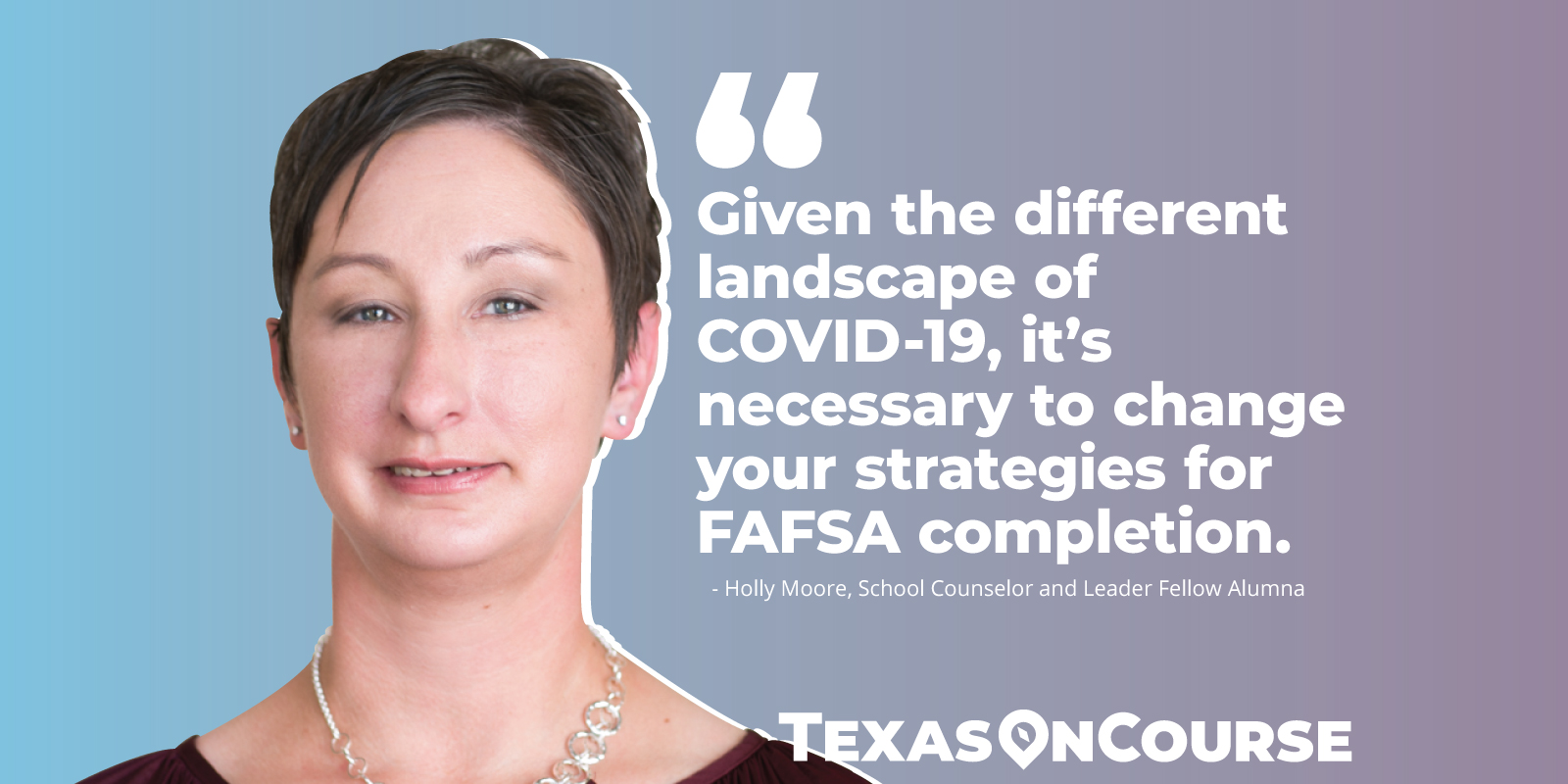 Given the altered landscape of COVID-19, it's necessary to change your strategies for FAFSA completion. - Holly Moore, School Counselor and Leader Fellow Alum