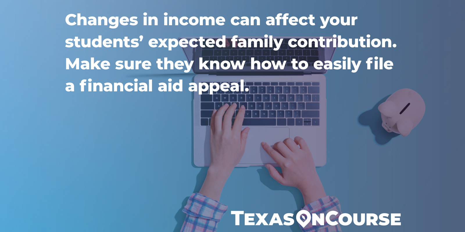 Changes in income can affect your students' expected family contribution. Make sure they know how to easily file a financial aid appeal.