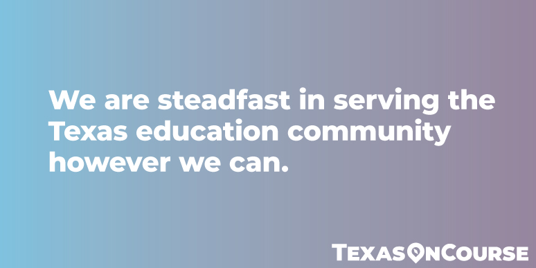 We are steadfast in serving the Texas education community however we can.