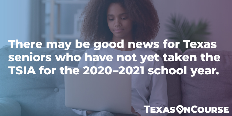 There may be good news for Texas seniors who have not yet taken the TSIA for the 2020–2021 school year.