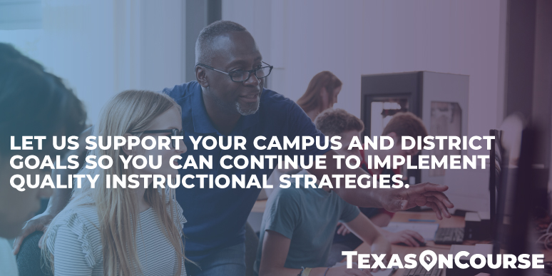 We support your campus and district goals so you can continue to implement quality instructional strategies.