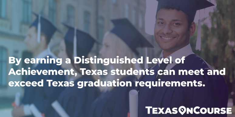 By earning a Distinguished Level of Achievement, Texas students can meet and exceed Texas graduation requirements.